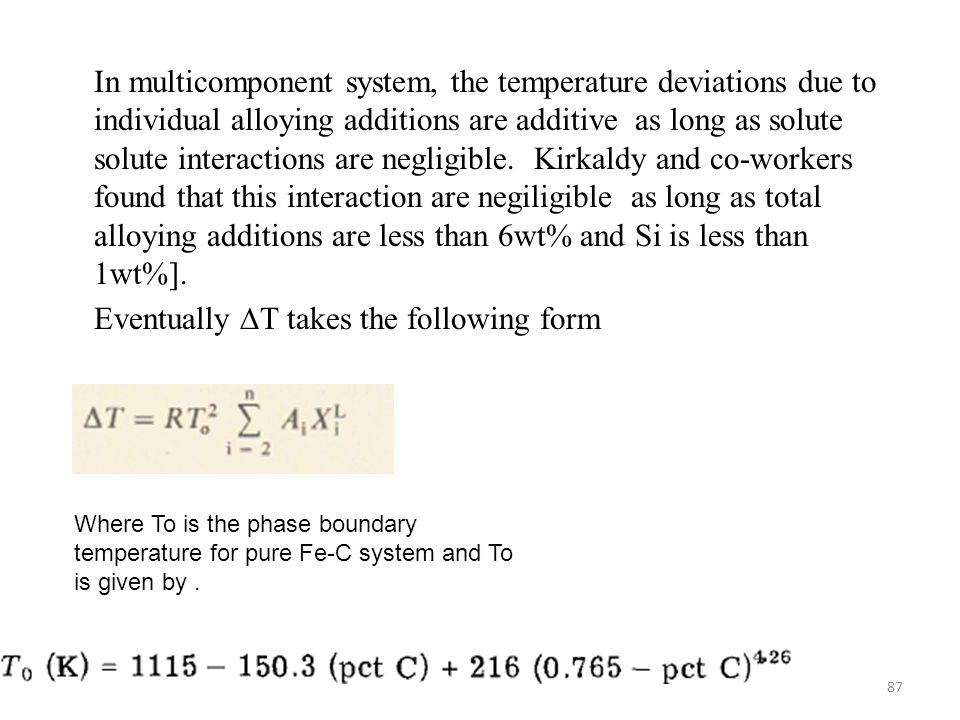 In multicomponent system, the temperature deviations due to individual alloying additions are additive as long as solute solute interactions are negligible. Kirkaldy and co-workers found that this interaction are negiligible as long as total alloying additions are less than 6wt% and Si is less than 1wt%]. Eventually ∆T takes the following form